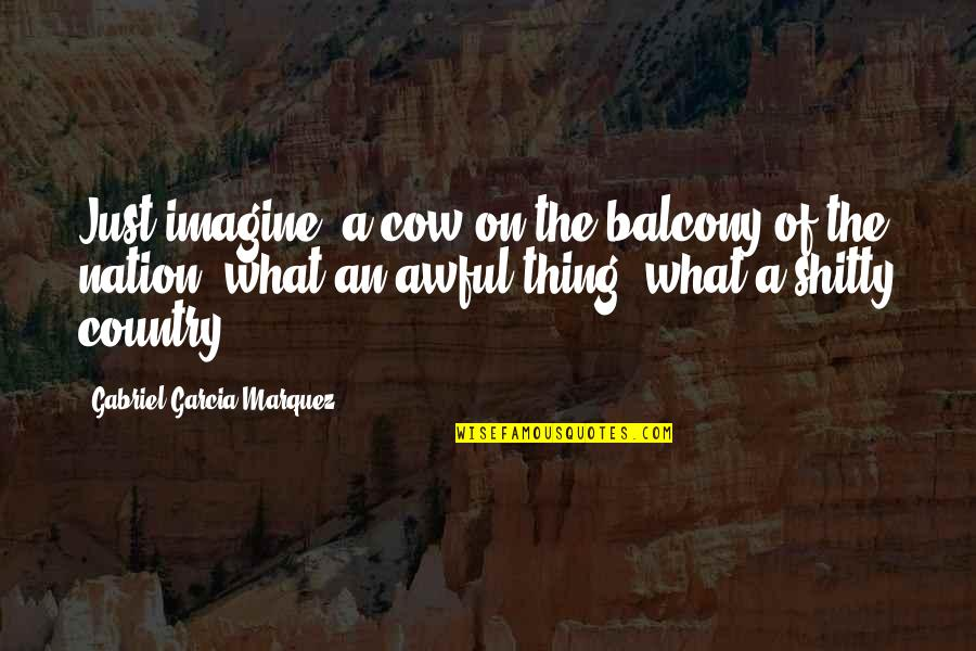 A Cow Quotes By Gabriel Garcia Marquez: Just imagine, a cow on the balcony of