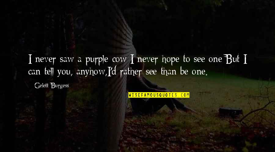 A Cow Quotes By Gelett Burgess: I never saw a purple cow;I never hope
