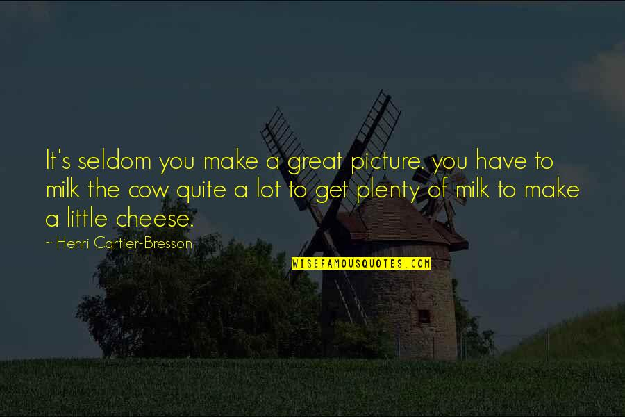 A Cow Quotes By Henri Cartier-Bresson: It's seldom you make a great picture. you