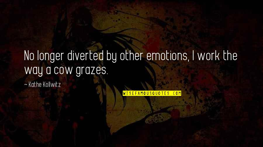 A Cow Quotes By Kathe Kollwitz: No longer diverted by other emotions, I work
