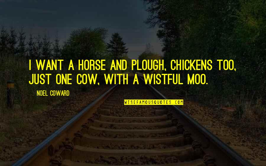 A Cow Quotes By Noel Coward: I want a horse and plough, Chickens too,