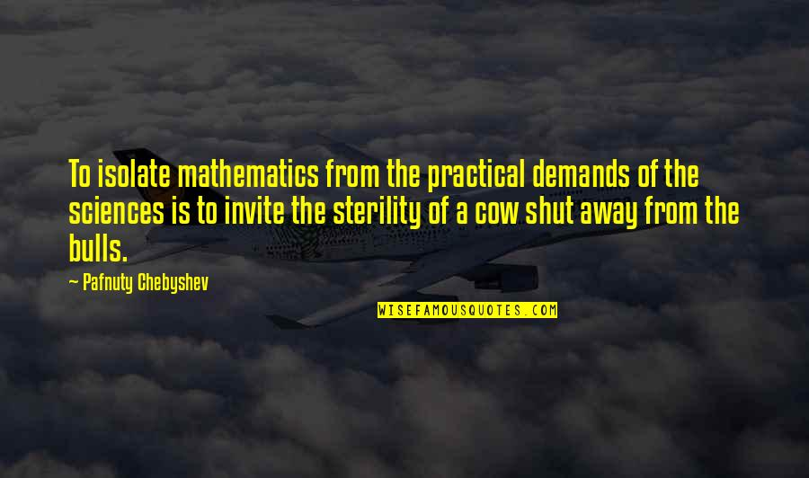 A Cow Quotes By Pafnuty Chebyshev: To isolate mathematics from the practical demands of