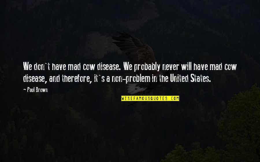A Cow Quotes By Paul Brown: We don't have mad cow disease. We probably