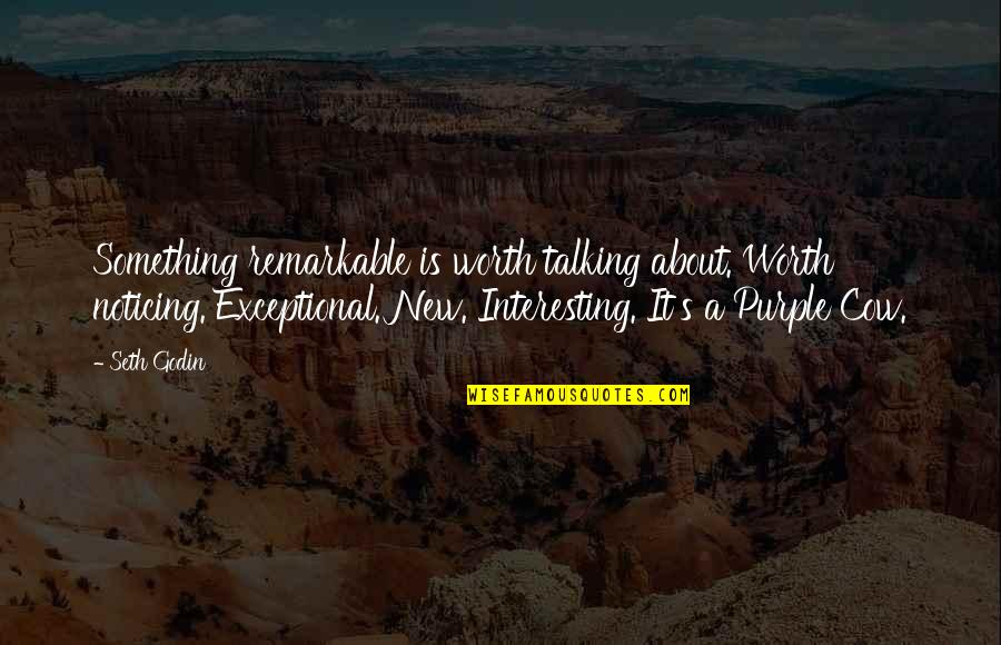 A Cow Quotes By Seth Godin: Something remarkable is worth talking about. Worth noticing.