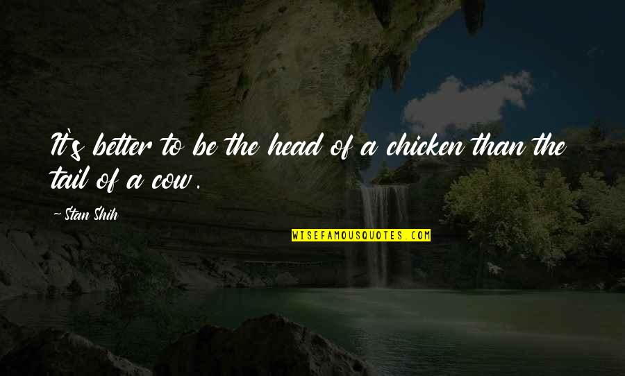 A Cow Quotes By Stan Shih: It's better to be the head of a