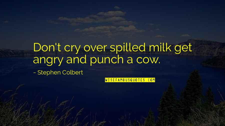 A Cow Quotes By Stephen Colbert: Don't cry over spilled milk get angry and