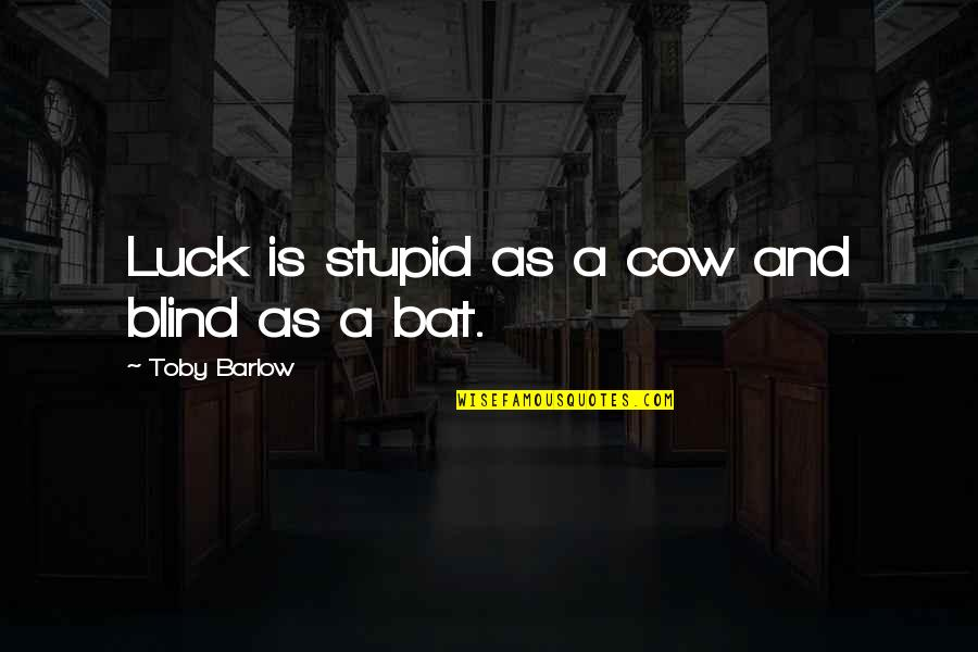 A Cow Quotes By Toby Barlow: Luck is stupid as a cow and blind