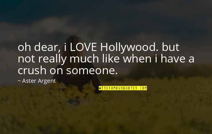 A Crush On Someone Quotes By Aster Argent: oh dear, i LOVE Hollywood. but not really