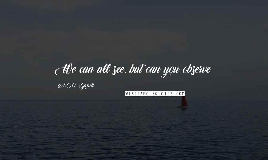 A.D. Garrett quotes: We can all see, but can you observe?