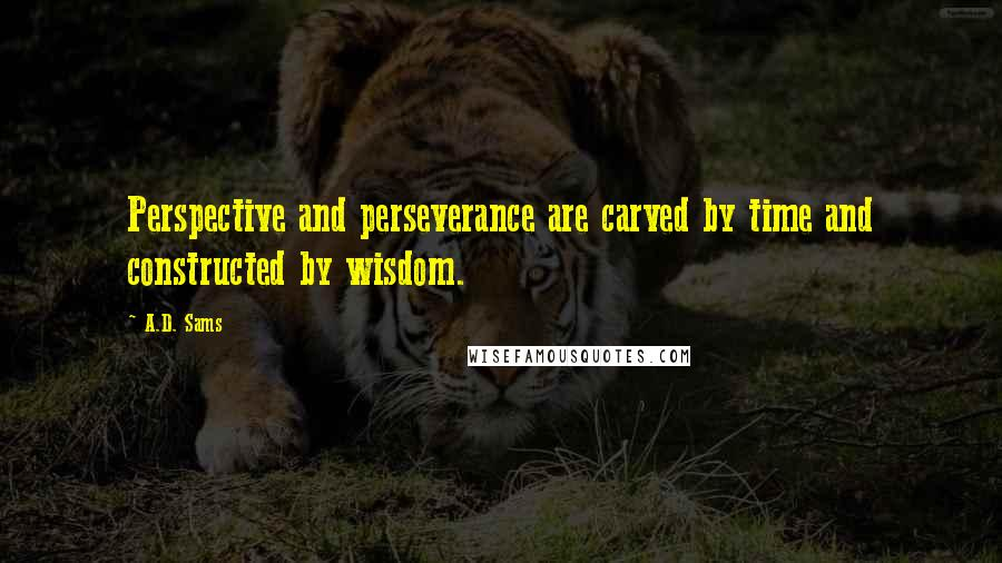 A.D. Sams quotes: Perspective and perseverance are carved by time and constructed by wisdom.