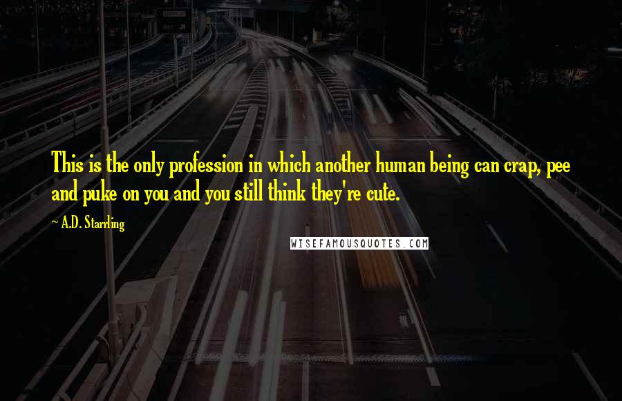 A.D. Starrling quotes: This is the only profession in which another human being can crap, pee and puke on you and you still think they're cute.