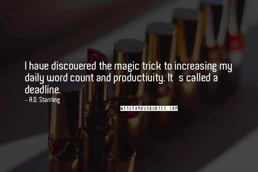 A.D. Starrling quotes: I have discovered the magic trick to increasing my daily word count and productivity. It's called a deadline.