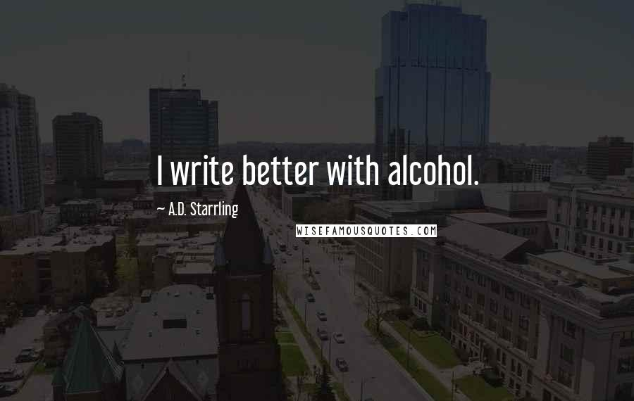 A.D. Starrling quotes: I write better with alcohol.