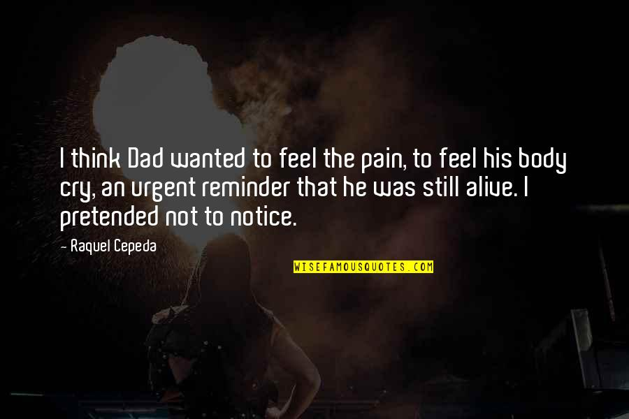 A Dad And His Daughter Quotes By Raquel Cepeda: I think Dad wanted to feel the pain,