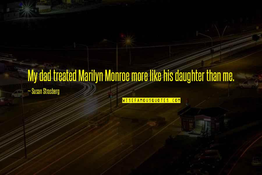 A Dad And His Daughter Quotes By Susan Strasberg: My dad treated Marilyn Monroe more like his