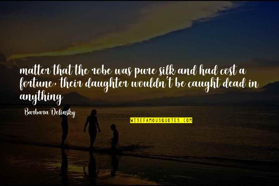A Daughter Quotes By Barbara Delinsky: matter that the robe was pure silk and