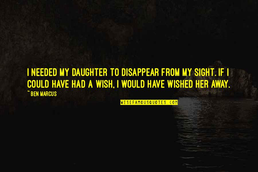 A Daughter Quotes By Ben Marcus: I needed my daughter to disappear from my