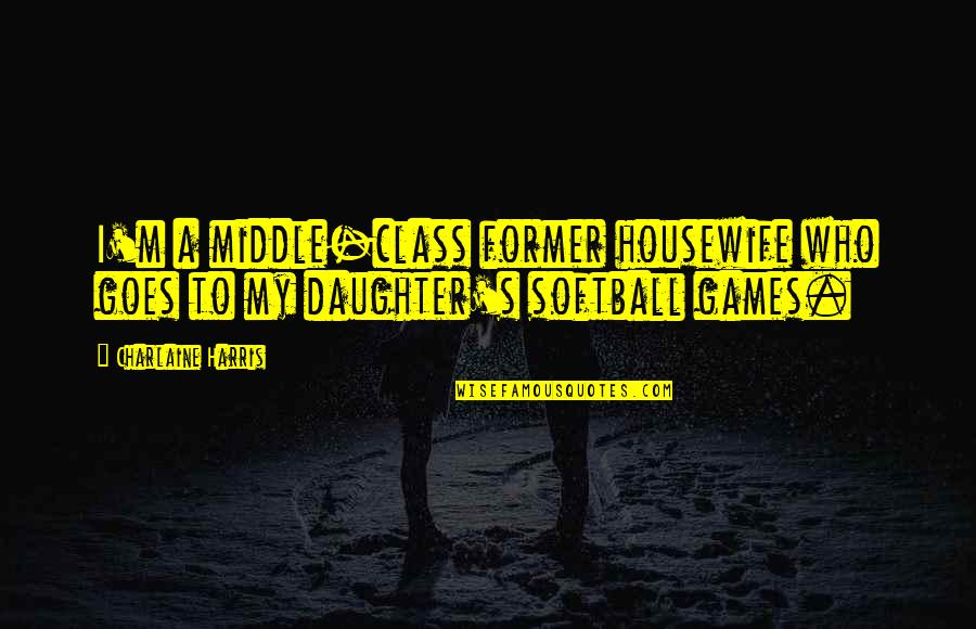A Daughter Quotes By Charlaine Harris: I'm a middle-class former housewife who goes to