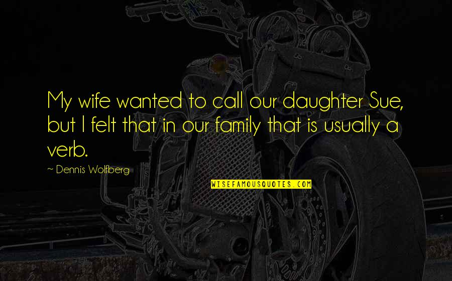 A Daughter Quotes By Dennis Wolfberg: My wife wanted to call our daughter Sue,