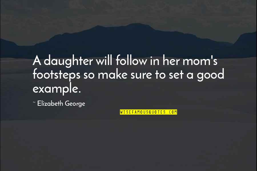 A Daughter Quotes By Elizabeth George: A daughter will follow in her mom's footsteps