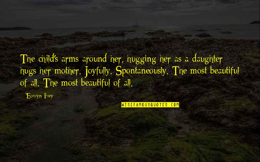 A Daughter Quotes By Eowyn Ivey: The child's arms around her, hugging her as