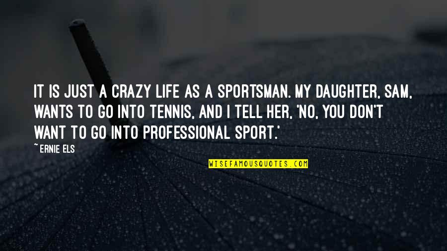 A Daughter Quotes By Ernie Els: It is just a crazy life as a