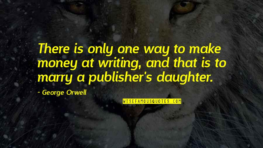 A Daughter Quotes By George Orwell: There is only one way to make money