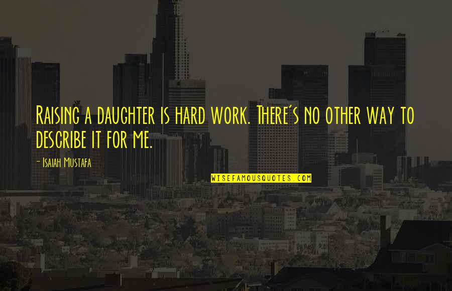 A Daughter Quotes By Isaiah Mustafa: Raising a daughter is hard work. There's no