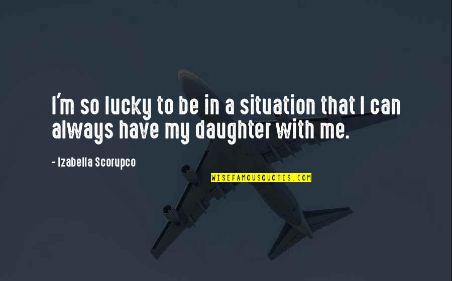 A Daughter Quotes By Izabella Scorupco: I'm so lucky to be in a situation