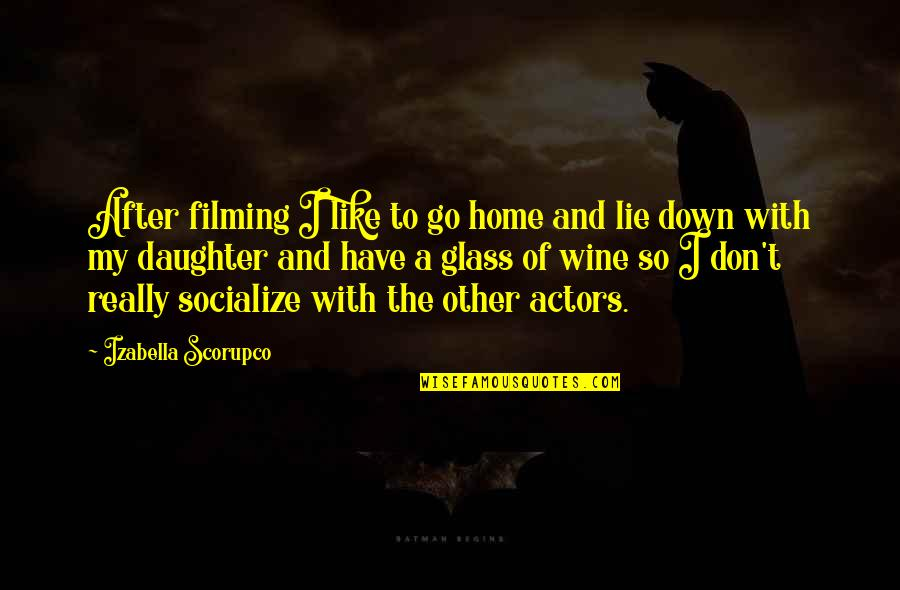 A Daughter Quotes By Izabella Scorupco: After filming I like to go home and
