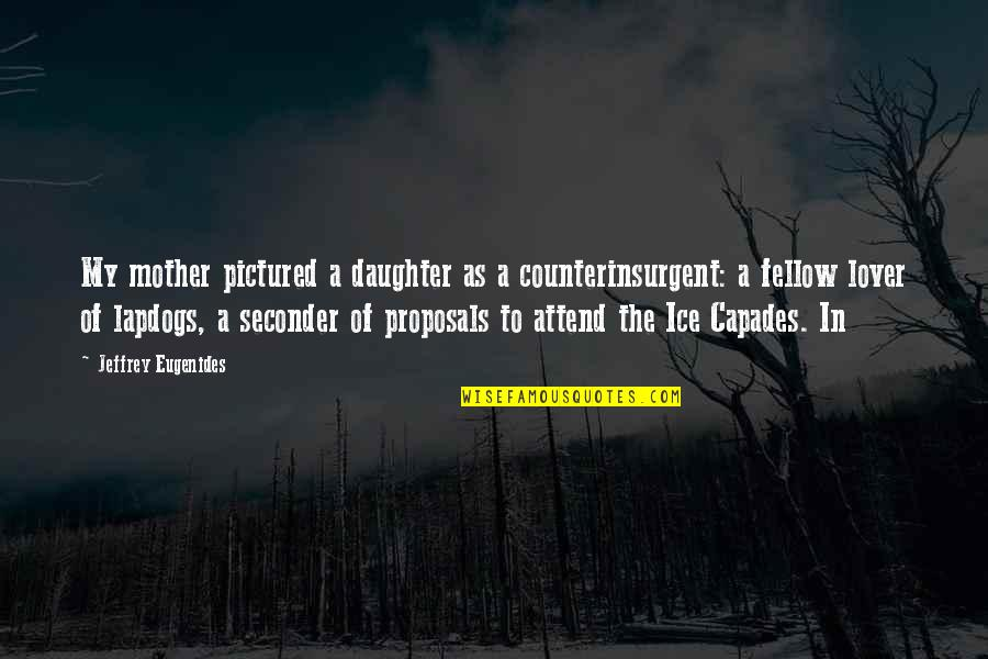 A Daughter Quotes By Jeffrey Eugenides: My mother pictured a daughter as a counterinsurgent: