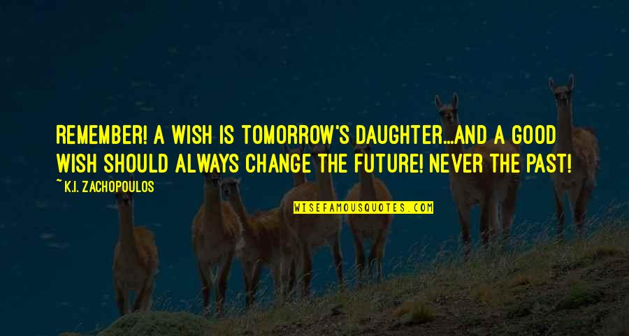 A Daughter Quotes By K.I. Zachopoulos: Remember! A wish is tomorrow's daughter...and a good