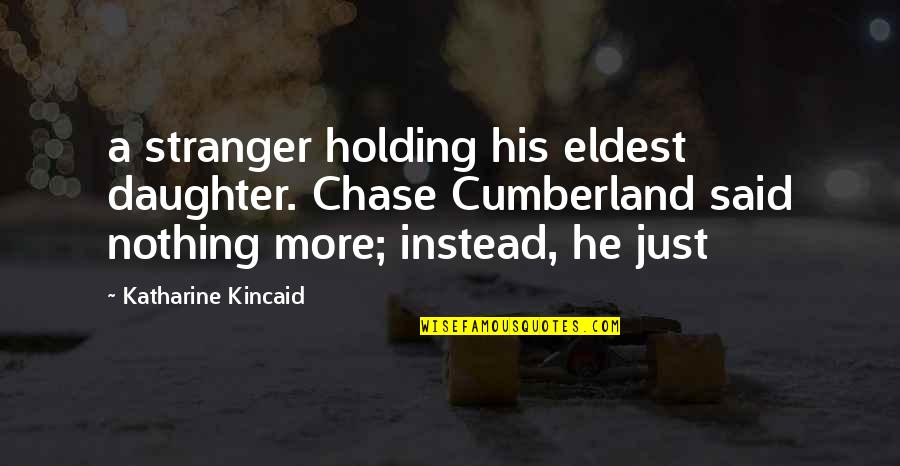 A Daughter Quotes By Katharine Kincaid: a stranger holding his eldest daughter. Chase Cumberland