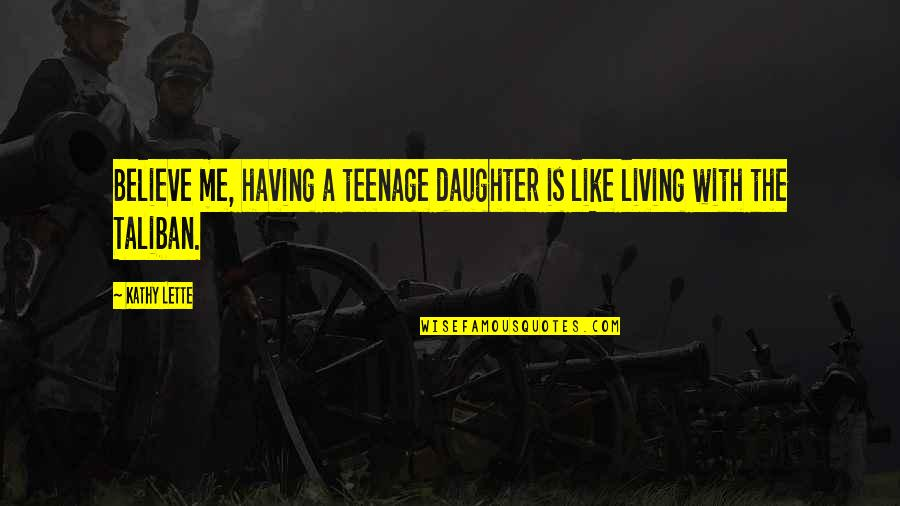 A Daughter Quotes By Kathy Lette: Believe me, having a teenage daughter is like