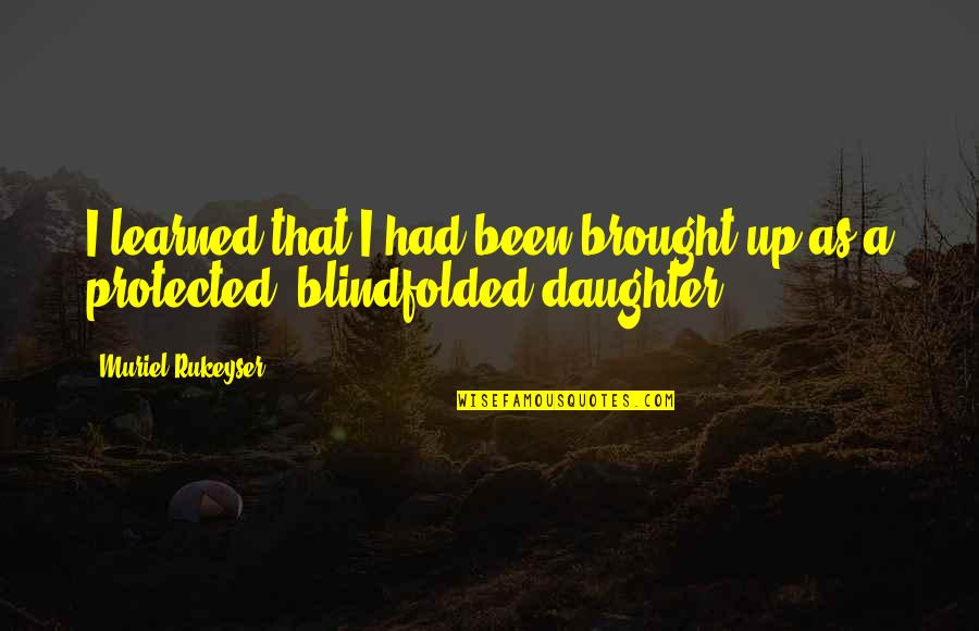 A Daughter Quotes By Muriel Rukeyser: I learned that I had been brought up