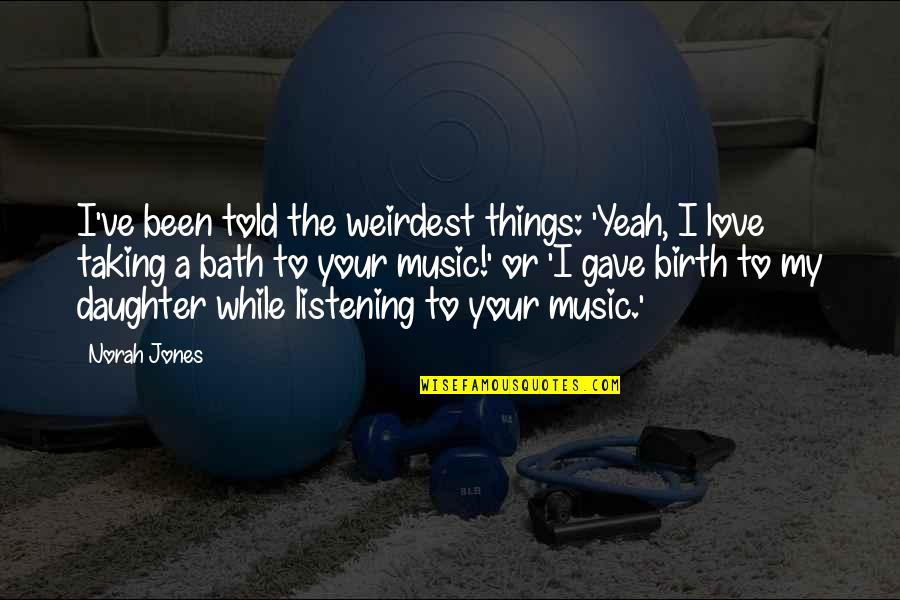 A Daughter Quotes By Norah Jones: I've been told the weirdest things: 'Yeah, I