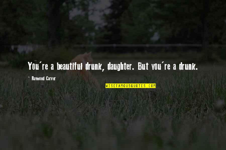 A Daughter Quotes By Raymond Carver: You're a beautiful drunk, daughter. But you're a