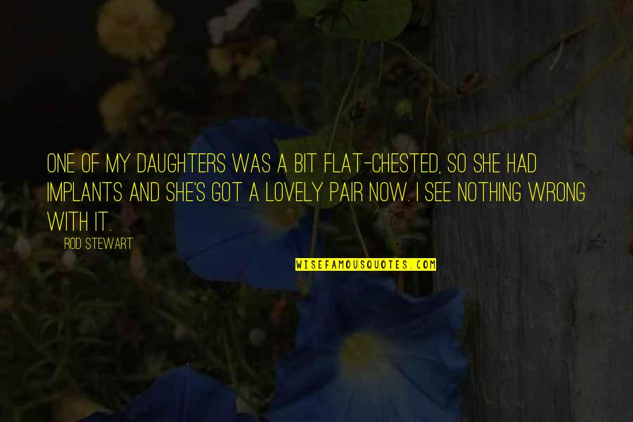 A Daughter Quotes By Rod Stewart: One of my daughters was a bit flat-chested,