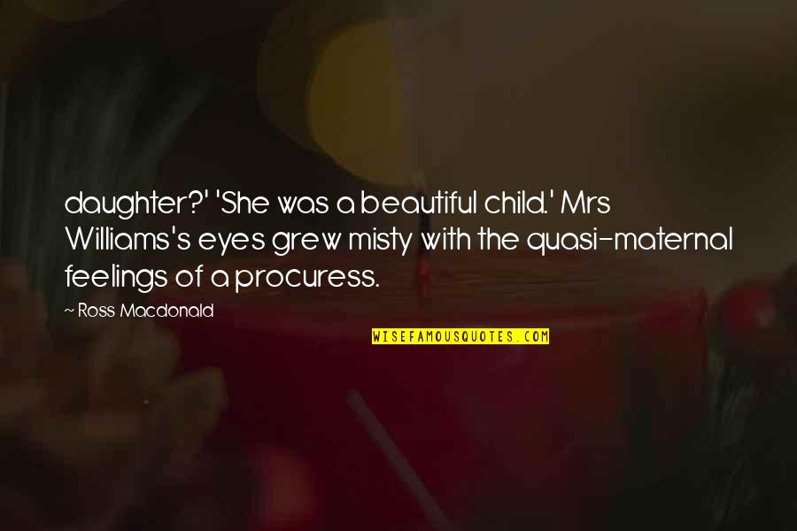 A Daughter Quotes By Ross Macdonald: daughter?' 'She was a beautiful child.' Mrs Williams's