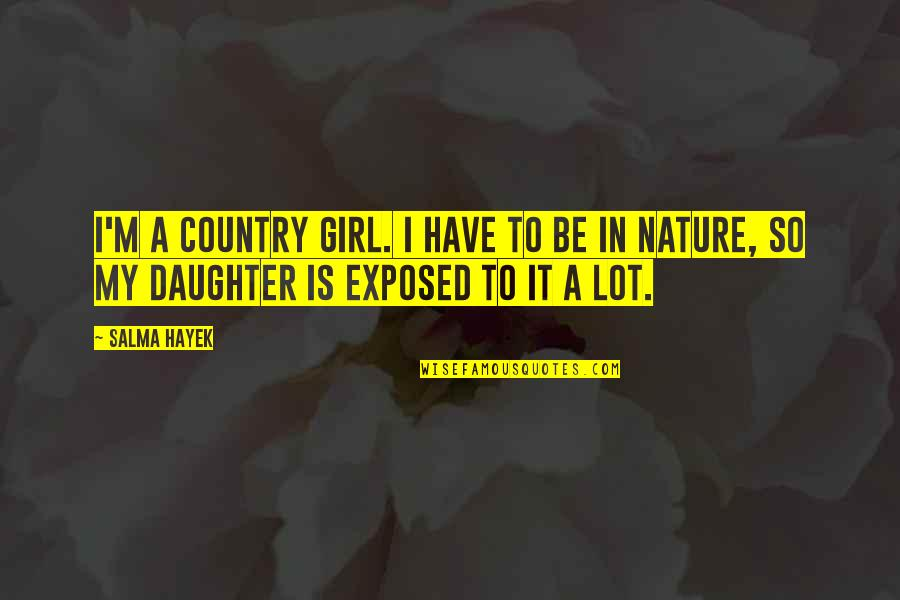 A Daughter Quotes By Salma Hayek: I'm a country girl. I have to be