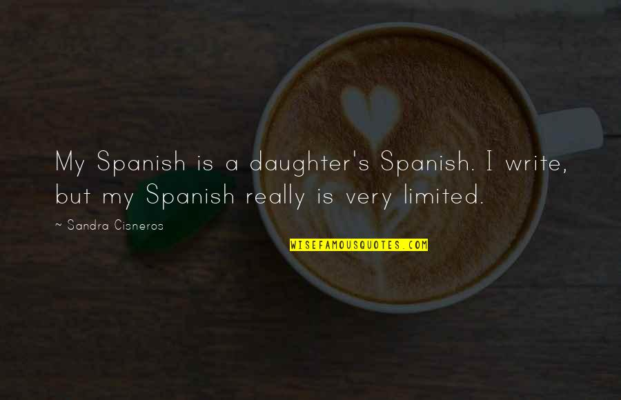 A Daughter Quotes By Sandra Cisneros: My Spanish is a daughter's Spanish. I write,