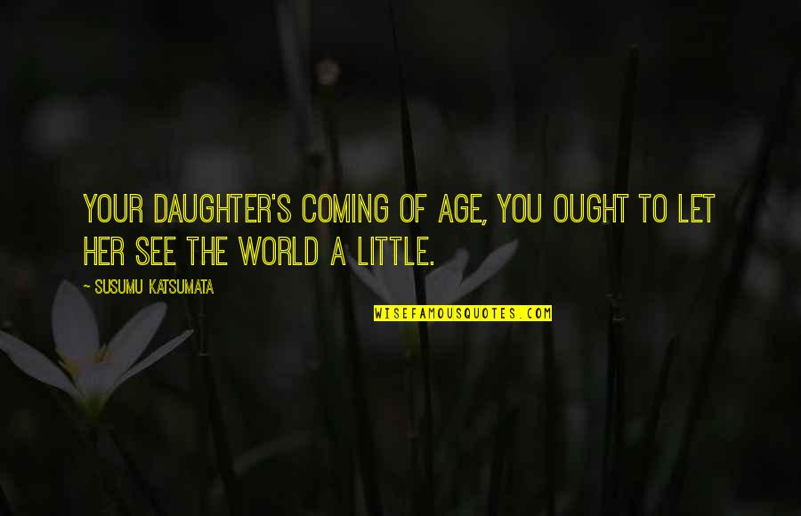 A Daughter Quotes By Susumu Katsumata: Your daughter's coming of age, you ought to