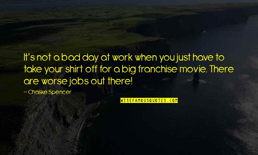 A Day Off Work Quotes By Chaske Spencer: It's not a bad day at work when