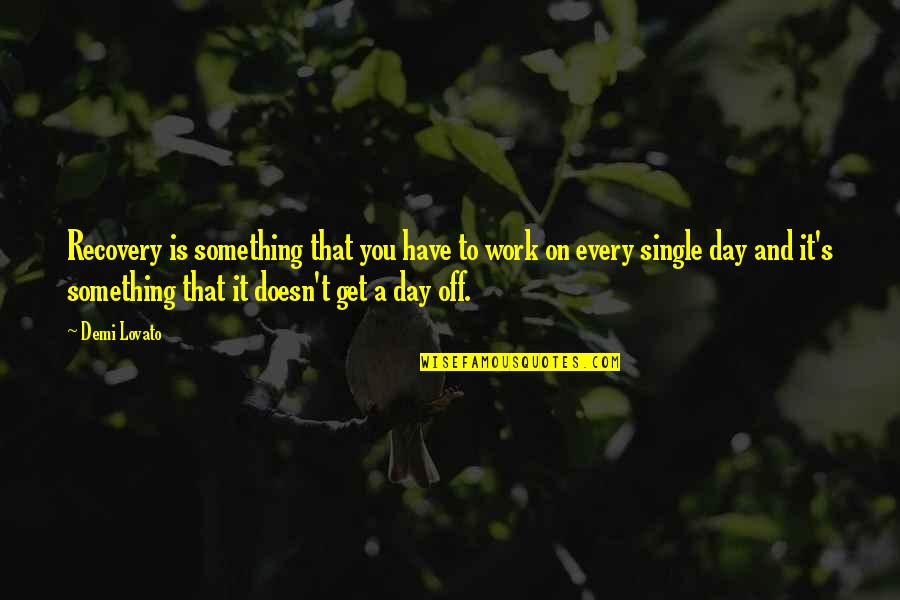 A Day Off Work Quotes By Demi Lovato: Recovery is something that you have to work