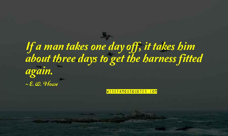 A Day Off Work Quotes By E.W. Howe: If a man takes one day off, it