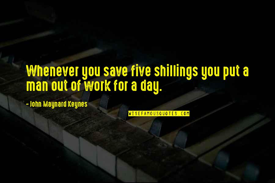 A Day Off Work Quotes By John Maynard Keynes: Whenever you save five shillings you put a