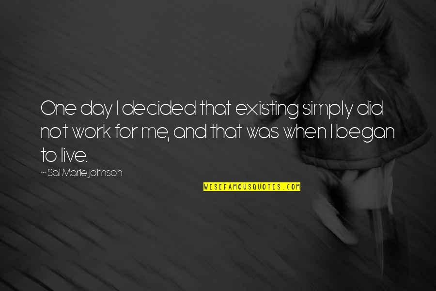 A Day Off Work Quotes By Sai Marie Johnson: One day I decided that existing simply did