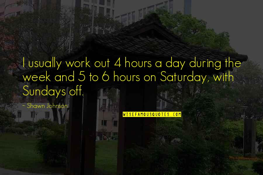 A Day Off Work Quotes By Shawn Johnson: I usually work out 4 hours a day