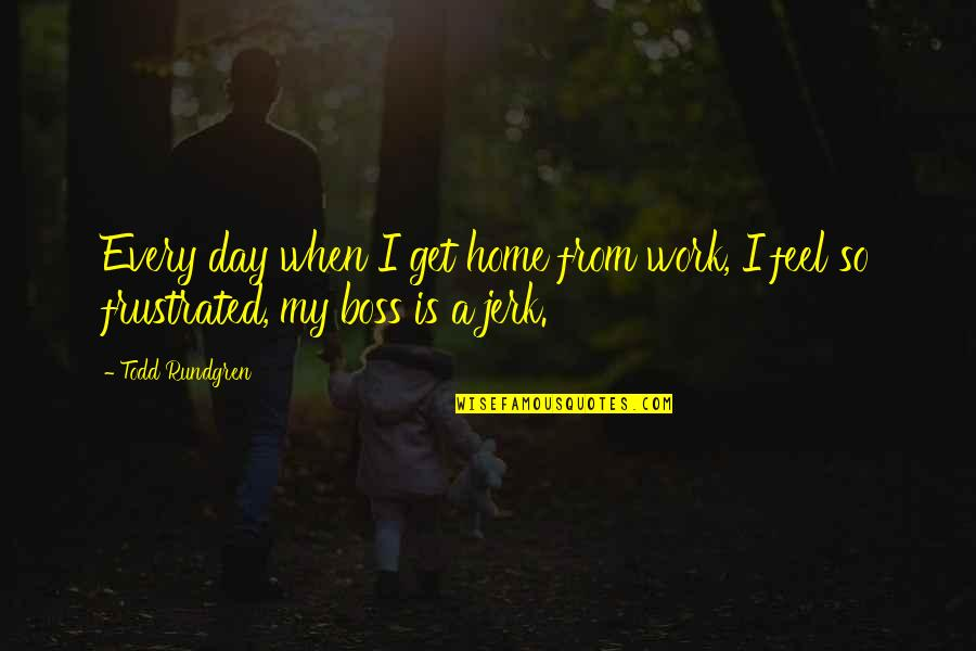A Day Off Work Quotes By Todd Rundgren: Every day when I get home from work,