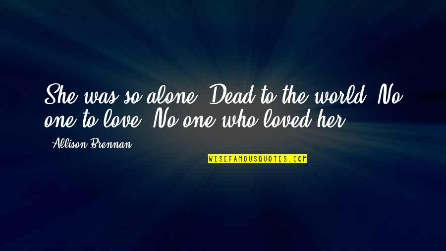 A Dead Loved One Quotes By Allison Brennan: She was so alone. Dead to the world.